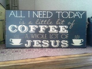 Sign that says All I Need Today is a little bit of Coffee and a whole Lot of Jesus